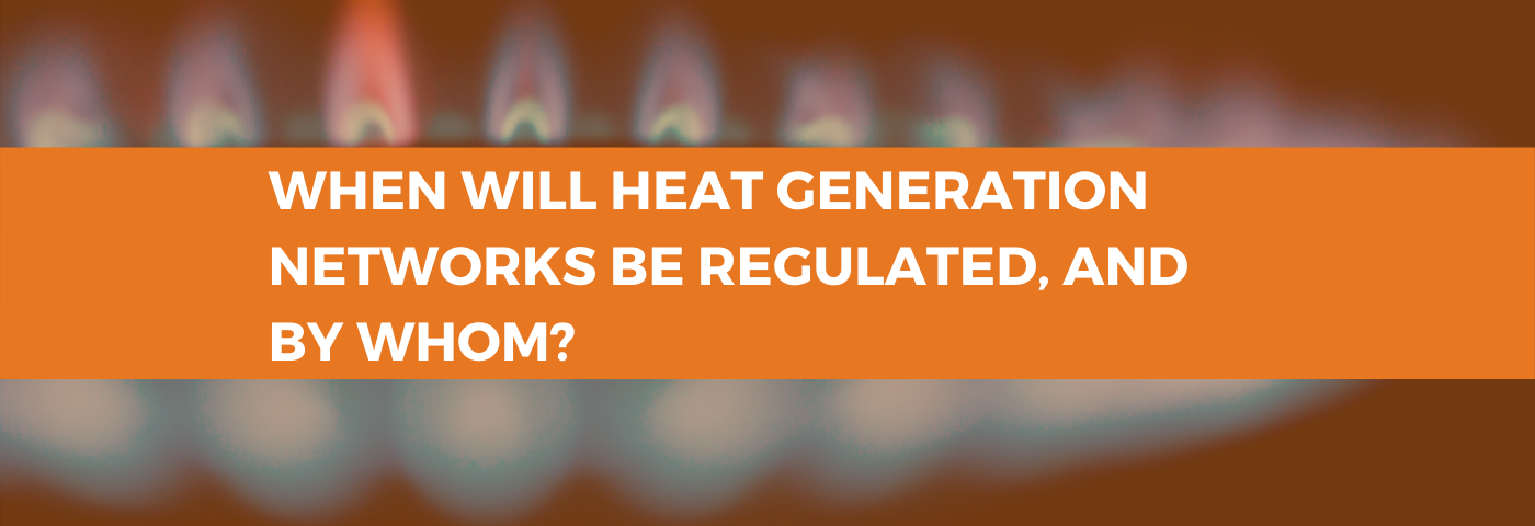 When will heat generation networks be regulated, and by whom?